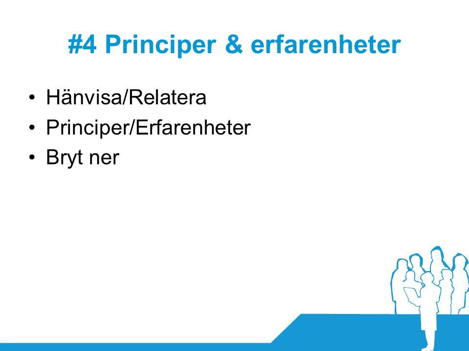 #4 Principer & erfarenheter •Hänvisa/Relatera •Principer/Erfarenheter •Bryt ner