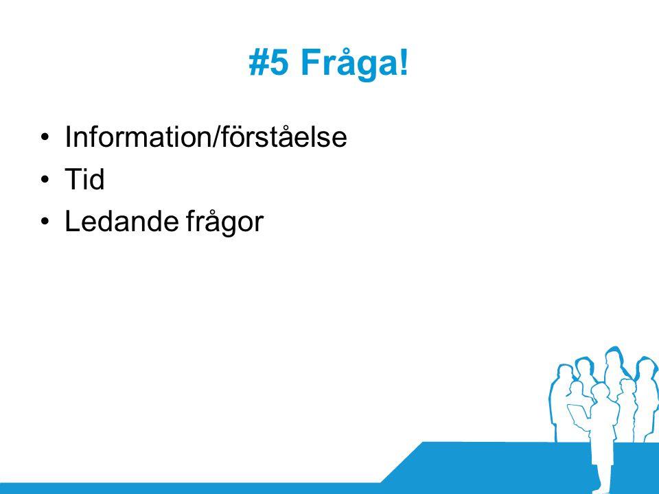 #5 Fråga! •Information/förståelse •Tid •Ledande frågor