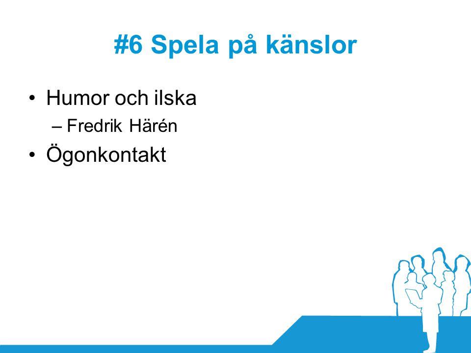 #6 Spela på känslor •Humor och ilska –Fredrik Härén •Ögonkontakt