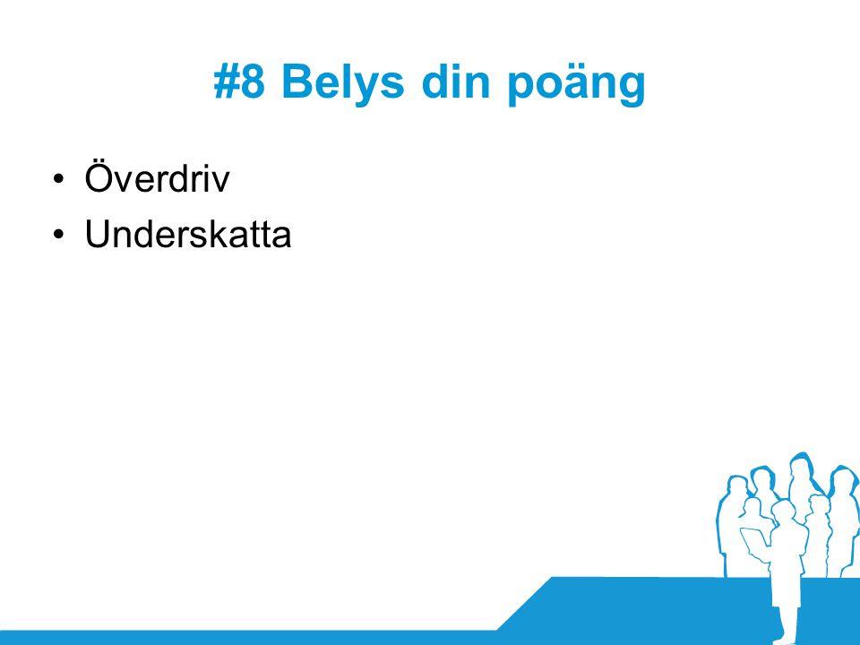 #8 Belys din poäng •Överdriv •Underskatta