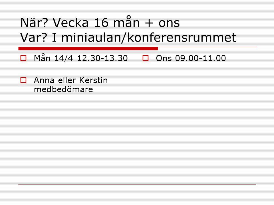 När? Vecka 16 mån + ons Var? I miniaulan/konferensrummet  Mån 14/4 12.30-13.30  Anna eller Kerstin medbedömare  Ons 09.00-11.00