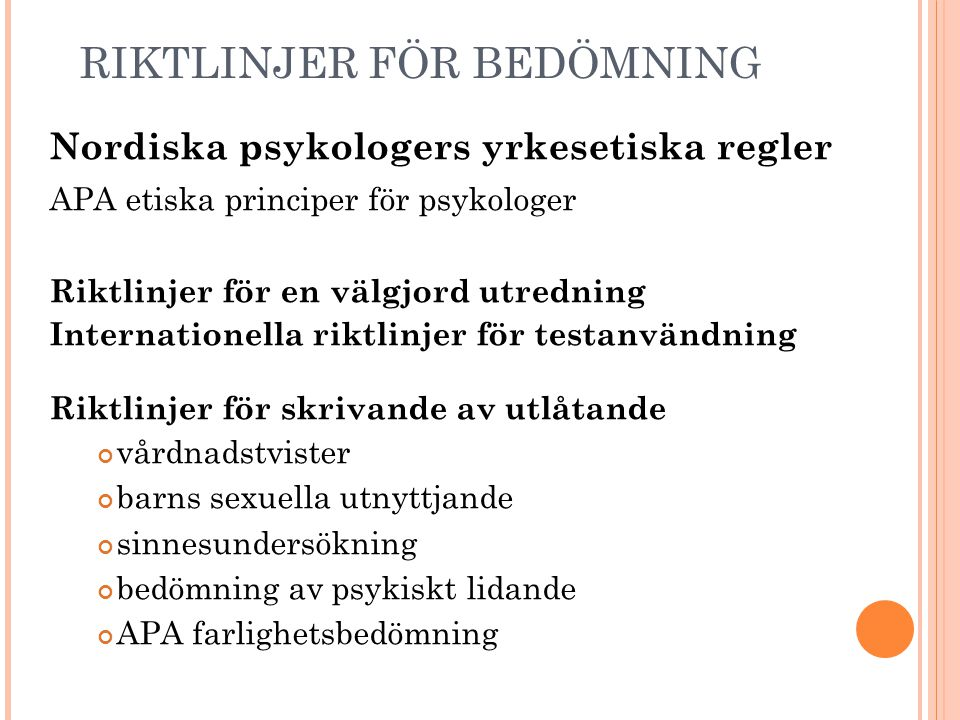 RIKTLINJER FÖR BEDÖMNING Nordiska psykologers yrkesetiska regler APA etiska principer för psykologer Riktlinjer för en välgjord utredning Internationella riktlinjer för testanvändning Riktlinjer för skrivande av utlåtande vårdnadstvister barns sexuella utnyttjande sinnesundersökning bedömning av psykiskt lidande APA farlighetsbedömning