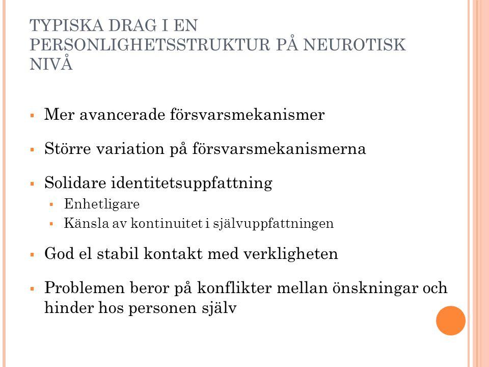 TYPISKA DRAG I EN PERSONLIGHETSSTRUKTUR PÅ NEUROTISK NIVÅ  Mer avancerade försvarsmekanismer  Större variation på försvarsmekanismerna  Solidare id