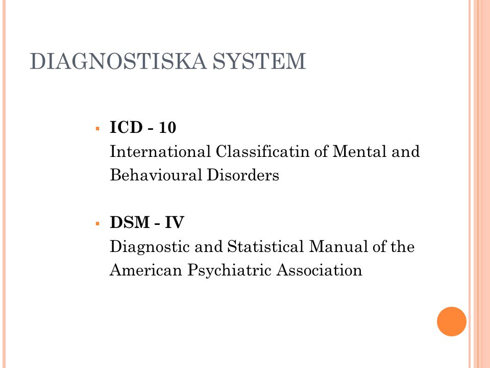 DIAGNOSTISKA SYSTEM  ICD - 10 International Classificatin of Mental and Behavioural Disorders  DSM - IV Diagnostic and Statistical Manual of the Ame