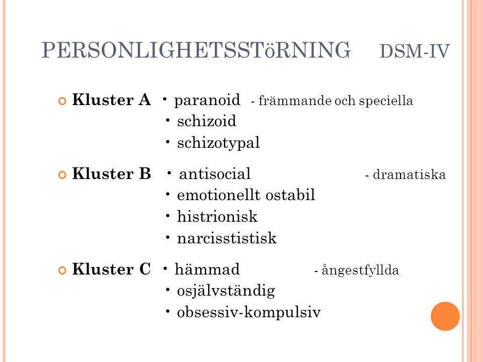 PERSONLIGHETSSTöRNING DSM-IV Kluster A • paranoid - främmande och speciella • schizoid • schizotypal Kluster B • antisocial - dramatiska • emotionellt ostabil • histrionisk • narcisstistisk Kluster C • hämmad - ångestfyllda • osjälvständig • obsessiv-kompulsiv