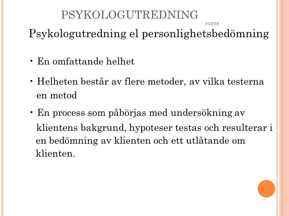 PSYKOLOGUTREDNING FORTS Psykologutredning el personlighetsbedömning • En omfattande helhet • Helheten består av flere metoder, av vilka testerna en metod • En process som påbörjas med undersökning av klientens bakgrund, hypoteser testas och resulterar i en bedömning av klienten och ett utlåtande om klienten.