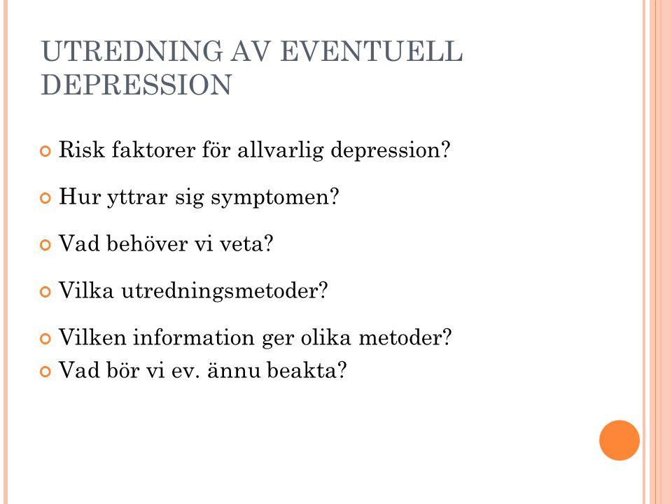 UTREDNING AV EVENTUELL DEPRESSION Risk faktorer för allvarlig depression? Hur yttrar sig symptomen? Vad behöver vi veta? Vilka utredningsmetoder? Vilk