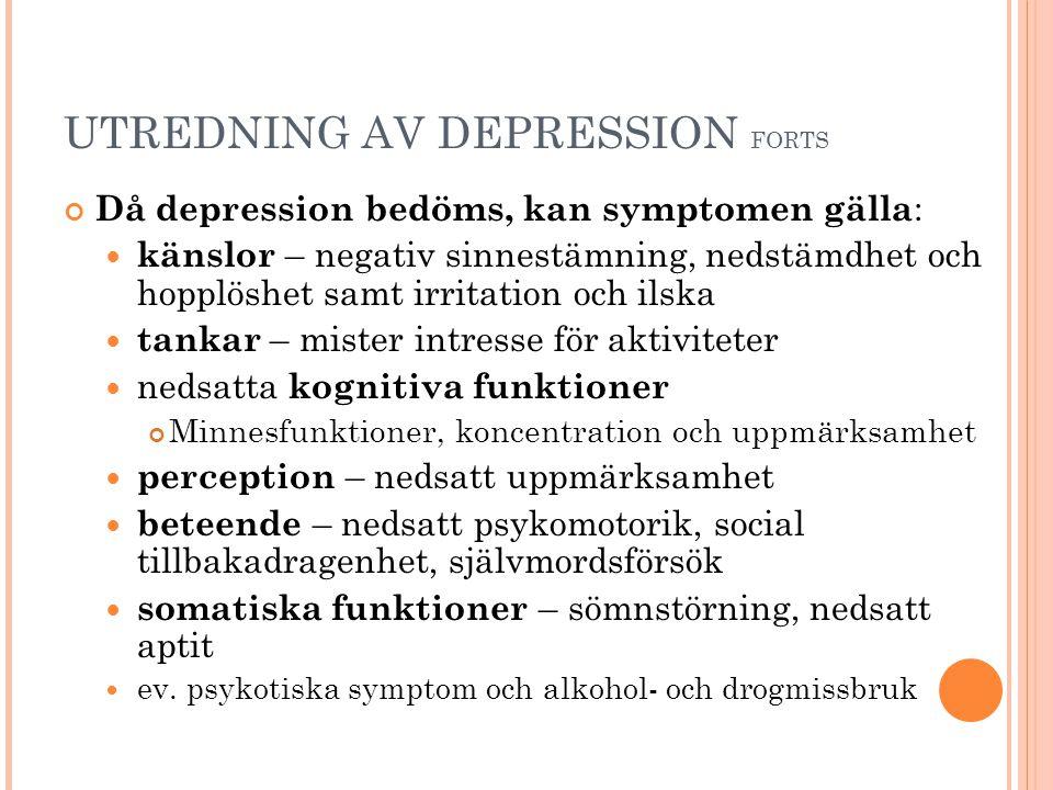 UTREDNING AV DEPRESSION FORTS Då depression bedöms, kan symptomen gälla :  känslor – negativ sinnestämning, nedstämdhet och hopplöshet samt irritation och ilska  tankar – mister intresse för aktiviteter  nedsatta kognitiva funktioner Minnesfunktioner, koncentration och uppmärksamhet  perception – nedsatt uppmärksamhet  beteende – nedsatt psykomotorik, social tillbakadragenhet, självmordsförsök  somatiska funktioner – sömnstörning, nedsatt aptit  ev.