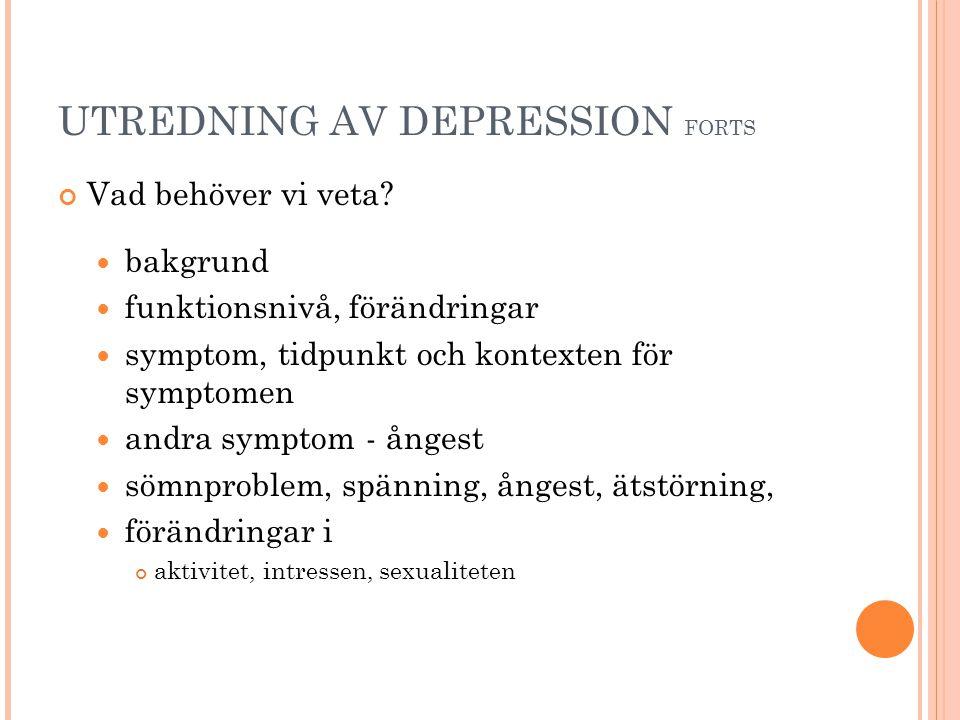 UTREDNING AV DEPRESSION FORTS Vad behöver vi veta?  bakgrund  funktionsnivå, förändringar  symptom, tidpunkt och kontexten för symptomen  andra sy