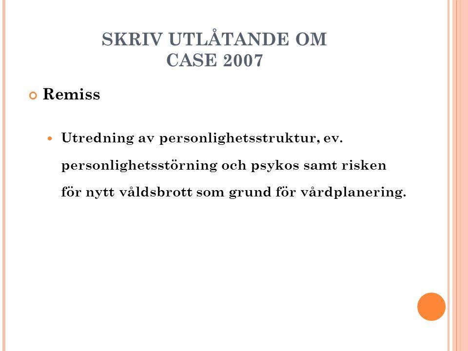 SKRIV UTLÅTANDE OM CASE 2007 Remiss  Utredning av personlighetsstruktur, ev. personlighetsstörning och psykos samt risken för nytt våldsbrott som gru