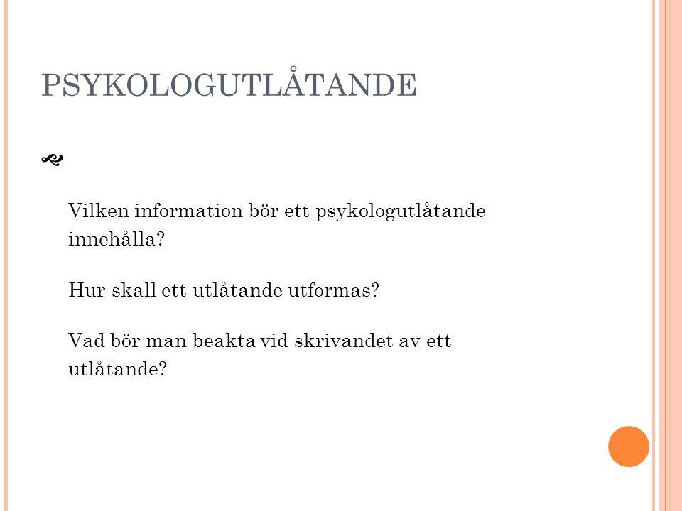 PSYKOLOGUTLÅTANDE  Vilken information bör ett psykologutlåtande innehålla? Hur skall ett utlåtande utformas? Vad bör man beakta vid skrivandet av ett