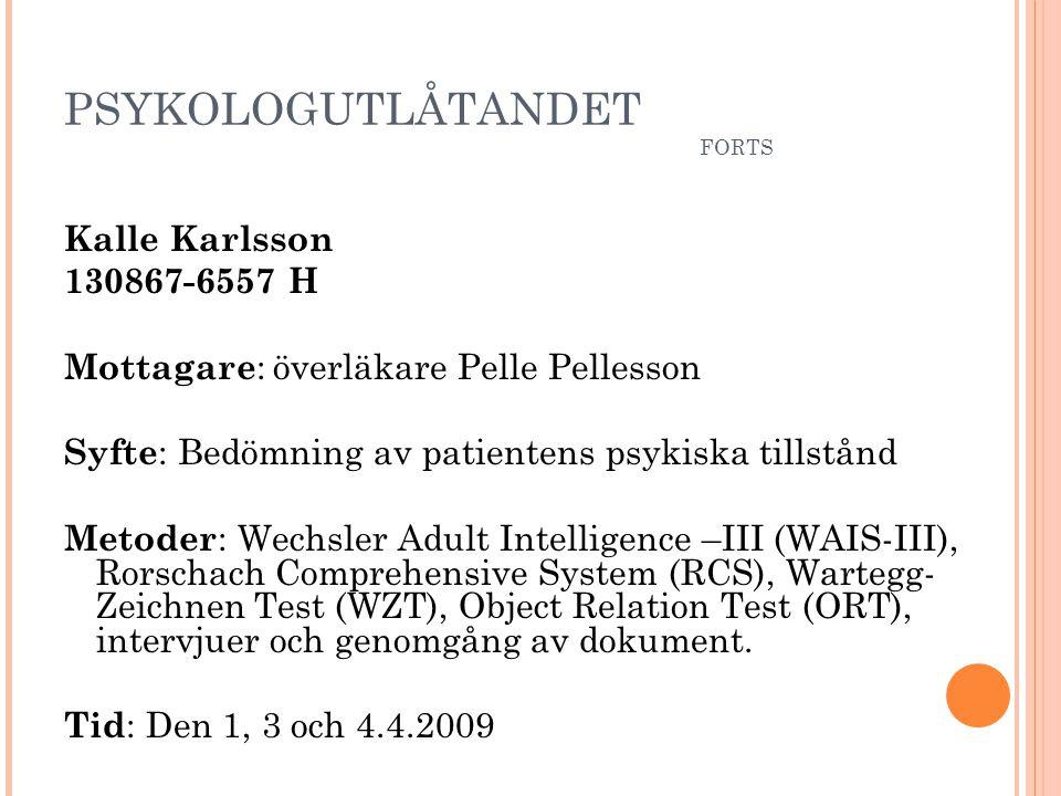 PSYKOLOGUTLÅTANDET FORTS Kalle Karlsson 130867-6557 H Mottagare : överläkare Pelle Pellesson Syfte : Bedömning av patientens psykiska tillstånd Metode