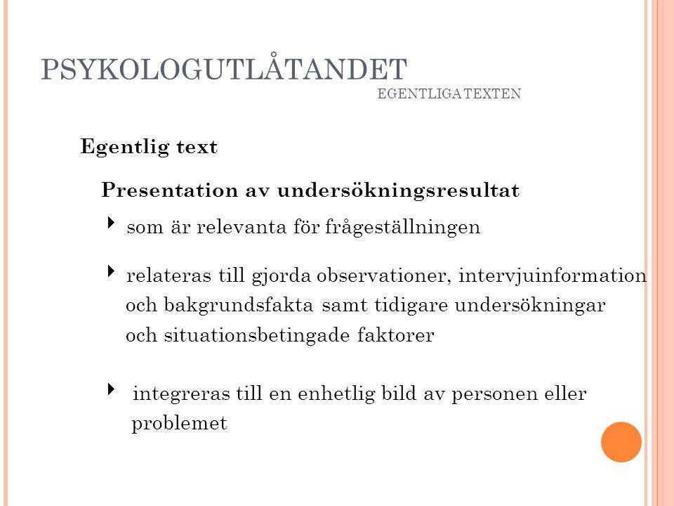 PSYKOLOGUTLÅTANDET EGENTLIGA TEXTEN Egentlig text Presentation av undersökningsresultat  som är relevanta för frågeställningen  relateras till gjord