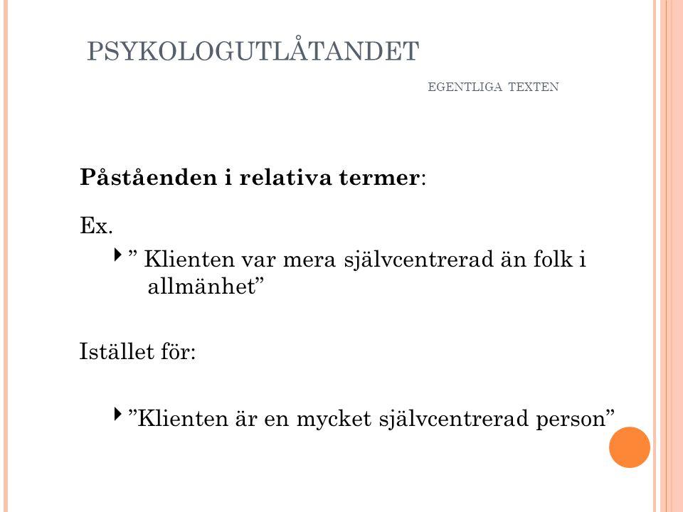 PSYKOLOGUTLÅTANDET EGENTLIGA TEXTEN Påståenden i relativa termer : Ex.