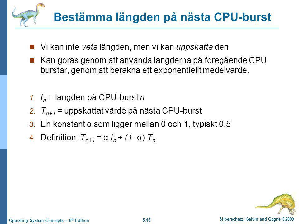5.13 Silberschatz, Galvin and Gagne ©2009 Operating System Concepts – 8 th Edition Bestämma längden på nästa CPU-burst  Vi kan inte veta längden, men vi kan uppskatta den  Kan göras genom att använda längderna på föregående CPU- burstar, genom att beräkna ett exponentiellt medelvärde.