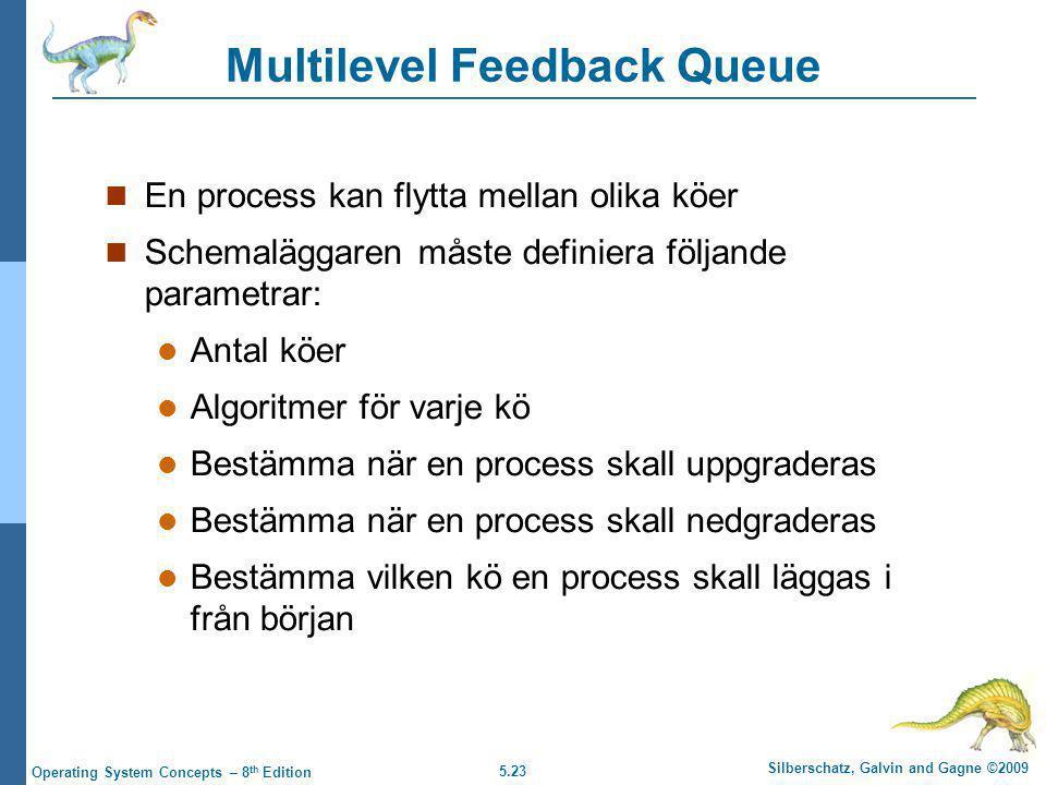 5.23 Silberschatz, Galvin and Gagne ©2009 Operating System Concepts – 8 th Edition Multilevel Feedback Queue  En process kan flytta mellan olika köer