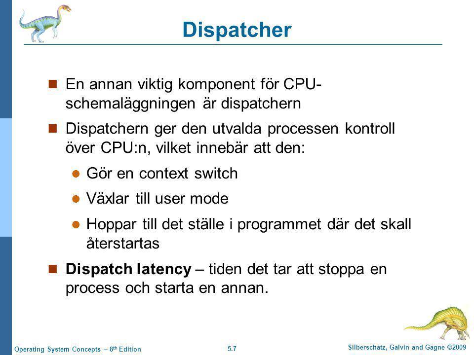 5.7 Silberschatz, Galvin and Gagne ©2009 Operating System Concepts – 8 th Edition Dispatcher  En annan viktig komponent för CPU- schemaläggningen är dispatchern  Dispatchern ger den utvalda processen kontroll över CPU:n, vilket innebär att den:  Gör en context switch  Växlar till user mode  Hoppar till det ställe i programmet där det skall återstartas  Dispatch latency – tiden det tar att stoppa en process och starta en annan.
