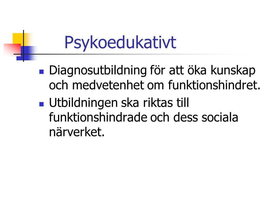 Psykoedukativt  Diagnosutbildning för att öka kunskap och medvetenhet om funktionshindret.  Utbildningen ska riktas till funktionshindrade och dess