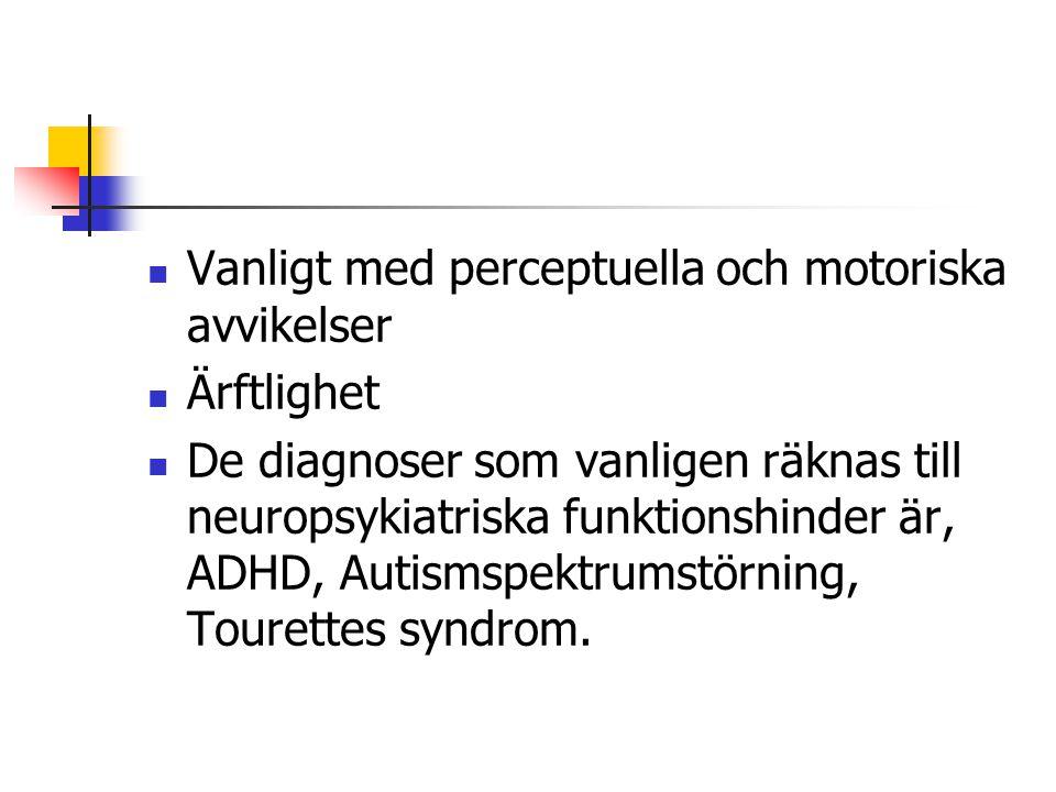  Vanligt med perceptuella och motoriska avvikelser  Ärftlighet  De diagnoser som vanligen räknas till neuropsykiatriska funktionshinder är, ADHD, Autismspektrumstörning, Tourettes syndrom.