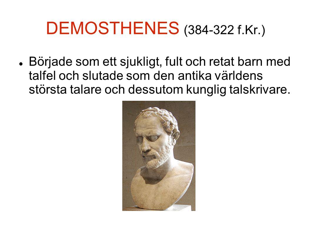 DEMOSTHENES (384-322 f.Kr.)  Började som ett sjukligt, fult och retat barn med talfel och slutade som den antika världens största talare och dessuto