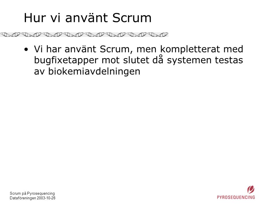 Scrum på Pyrosequencing Dataföreningen 2003-10-28 Hur vi använt Scrum •Vi har använt Scrum, men kompletterat med bugfixetapper mot slutet då systemen testas av biokemiavdelningen