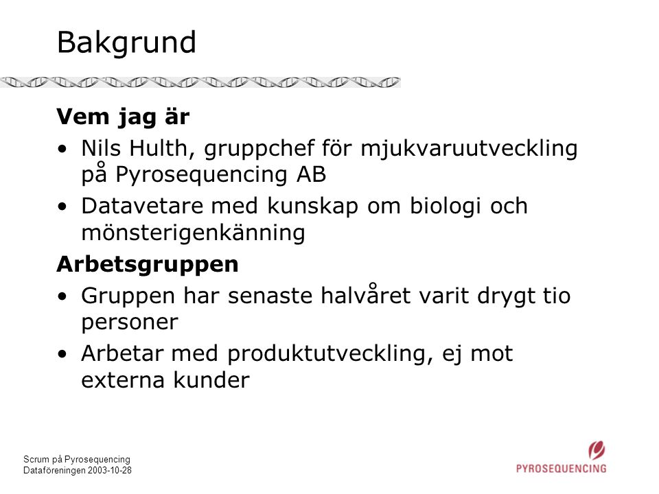Scrum på Pyrosequencing Dataföreningen 2003-10-28 Bakgrund Vem jag är •Nils Hulth, gruppchef för mjukvaruutveckling på Pyrosequencing AB •Datavetare m