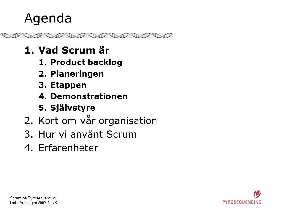 Scrum på Pyrosequencing Dataföreningen 2003-10-28 Agenda 1.Vad Scrum är 1.Product backlog 2.Planeringen 3.Etappen 4.Demonstrationen 5.Självstyre 2.Kort om vår organisation 3.Hur vi använt Scrum 4.Erfarenheter