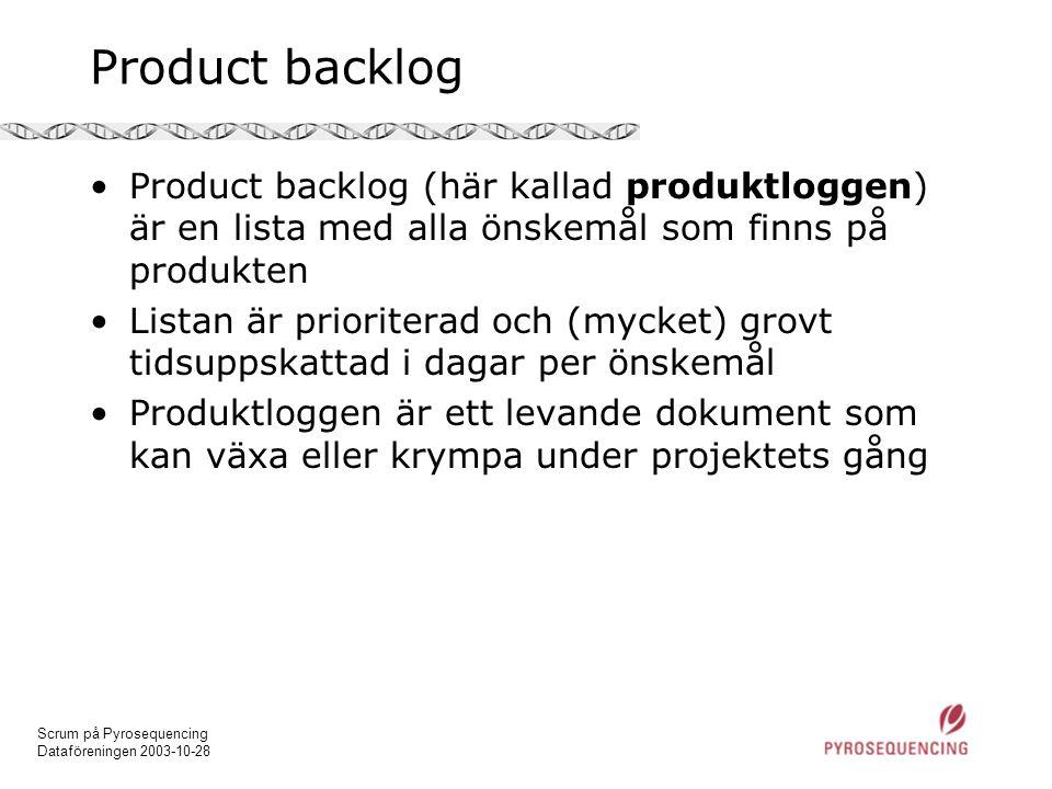 Scrum på Pyrosequencing Dataföreningen 2003-10-28 Product backlog •Product backlog (här kallad produktloggen) är en lista med alla önskemål som finns på produkten •Listan är prioriterad och (mycket) grovt tidsuppskattad i dagar per önskemål •Produktloggen är ett levande dokument som kan växa eller krympa under projektets gång