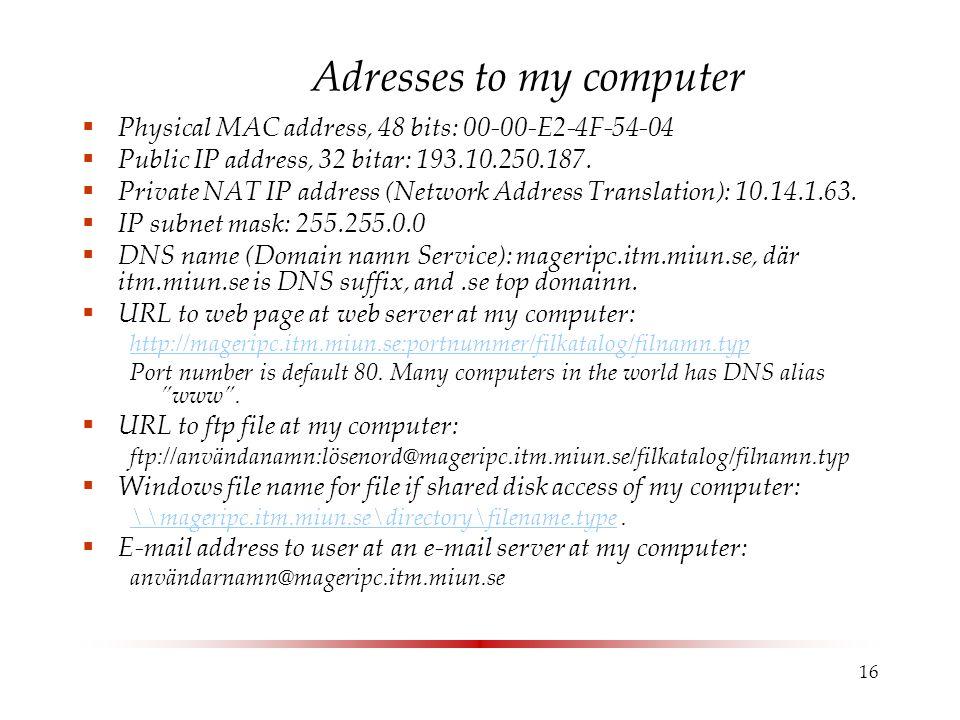 16 Adresses to my computer  Physical MAC address, 48 bits: 00-00-E2-4F-54-04  Public IP address, 32 bitar: 193.10.250.187.