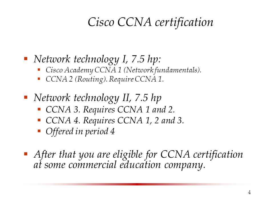 4 Cisco CCNA certification  Network technology I, 7.5 hp:  Cisco Academy CCNA 1 (Network fundamentals).  CCNA 2 (Routing). Require CCNA 1.  Networ