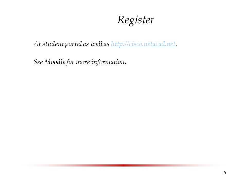 6 Register At student portal as well as http://cisco.netacad.net.http://cisco.netacad.net See Moodle for more information.