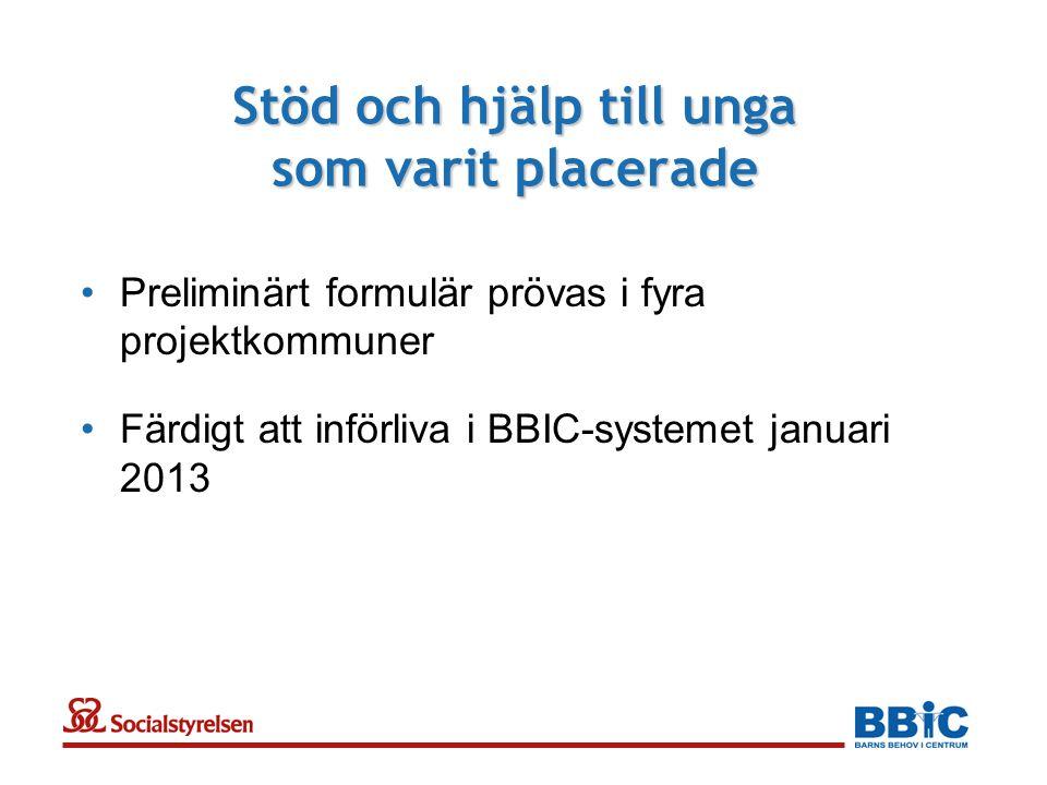 Stöd och hjälp till unga som varit placerade •Preliminärt formulär prövas i fyra projektkommuner •Färdigt att införliva i BBIC-systemet januari 2013