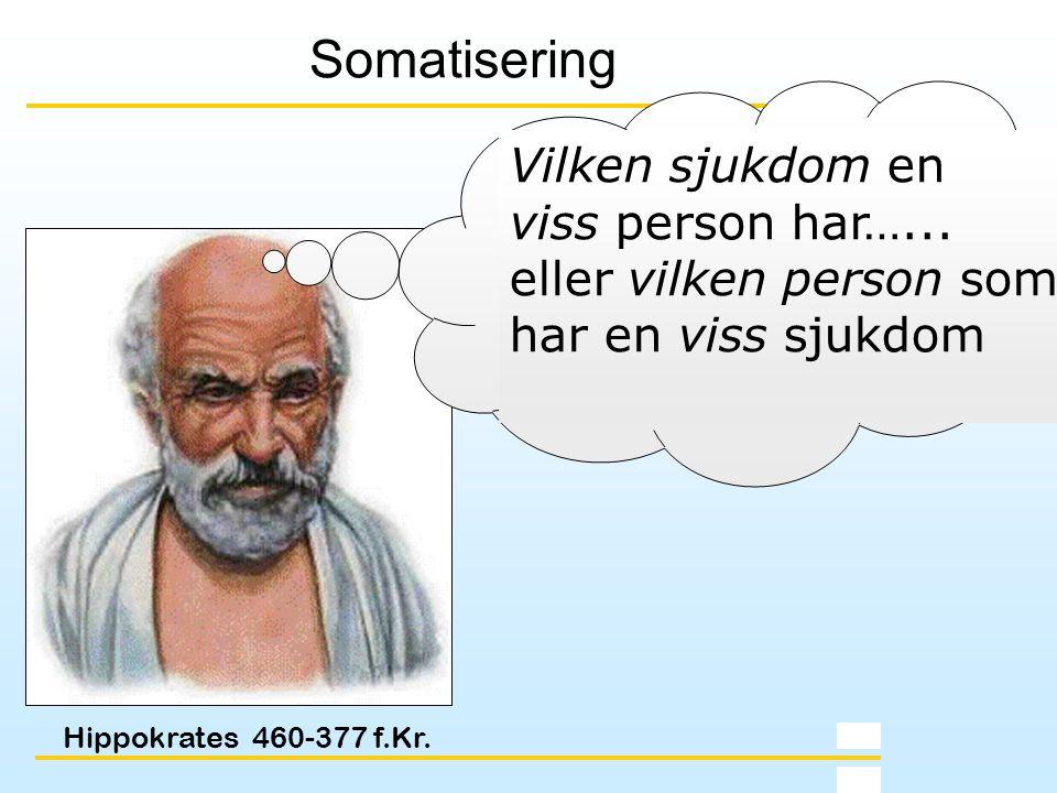 Hippokrates 460-377 f.Kr. Somatisering Vilken sjukdom en viss person har…... eller vilken person som har en viss sjukdom