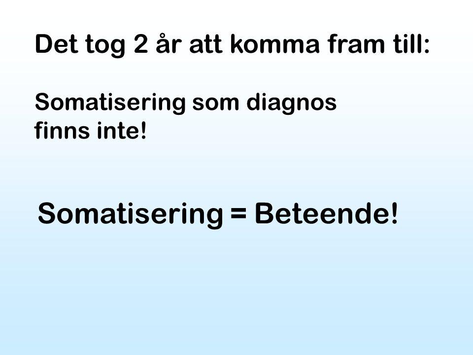 Det tog 2 år att komma fram till: Somatisering som diagnos finns inte! Somatisering = Beteende!