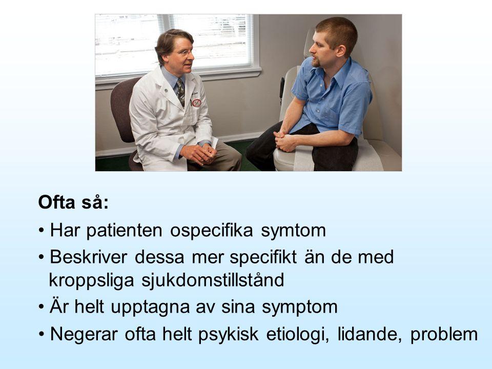 Ofta så: • Har patienten ospecifika symtom • Beskriver dessa mer specifikt än de med kroppsliga sjukdomstillstånd • Är helt upptagna av sina symptom •