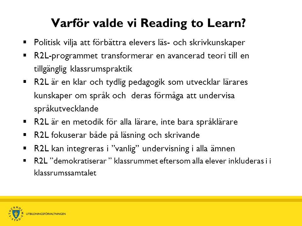 Varför valde vi Reading to Learn?  Politisk vilja att förbättra elevers läs- och skrivkunskaper  R2L-programmet transformerar en avancerad teori til