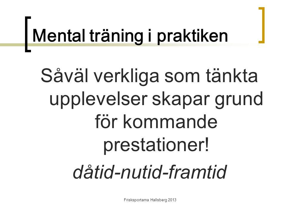 Frisksportarna Hallsberg 2013 Mental träning i praktiken Såväl verkliga som tänkta upplevelser skapar grund för kommande prestationer.