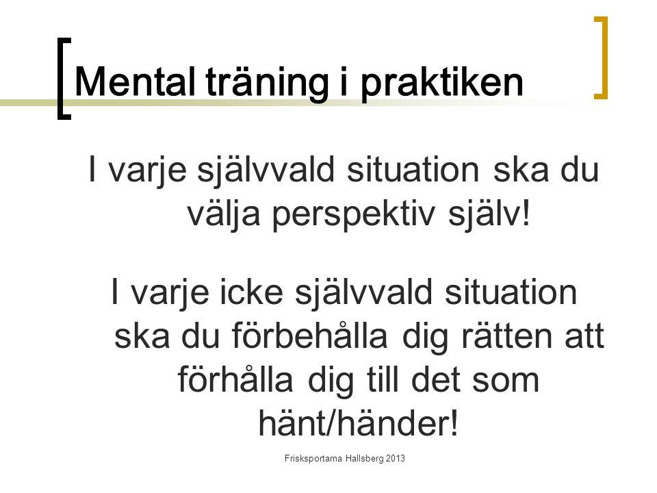 Frisksportarna Hallsberg 2013 Mental träning i praktiken I varje självvald situation ska du välja perspektiv själv.