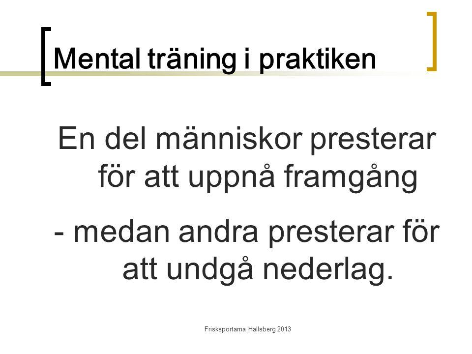 Frisksportarna Hallsberg 2013 Mental träning i praktiken En del människor presterar för att uppnå framgång - medan andra presterar för att undgå nederlag.