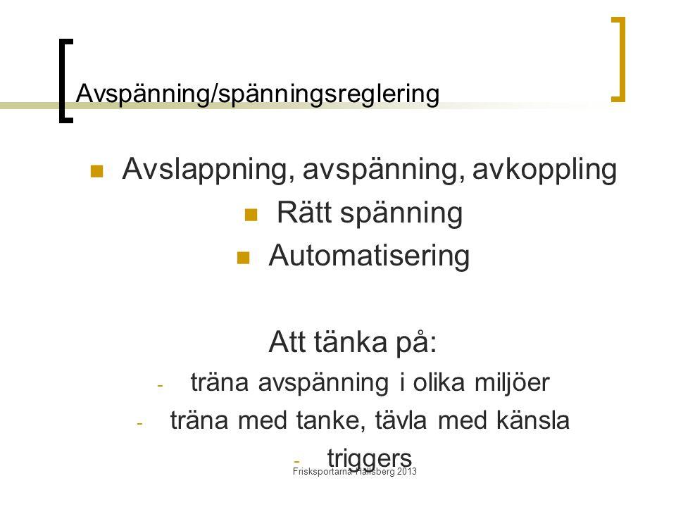 Frisksportarna Hallsberg 2013 Avspänning/spänningsreglering  Avslappning, avspänning, avkoppling  Rätt spänning  Automatisering Att tänka på: - träna avspänning i olika miljöer - träna med tanke, tävla med känsla - triggers