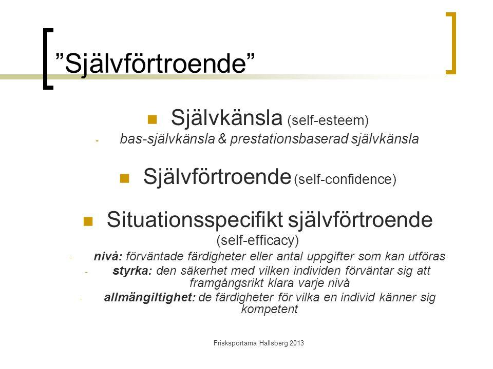 Frisksportarna Hallsberg 2013 Självförtroende  Självkänsla (self-esteem) - bas-självkänsla & prestationsbaserad självkänsla  Självförtroende (self-confidence)  Situationsspecifikt självförtroende (self-efficacy) - nivå: förväntade färdigheter eller antal uppgifter som kan utföras - styrka: den säkerhet med vilken individen förväntar sig att framgångsrikt klara varje nivå - allmängiltighet: de färdigheter för vilka en individ känner sig kompetent