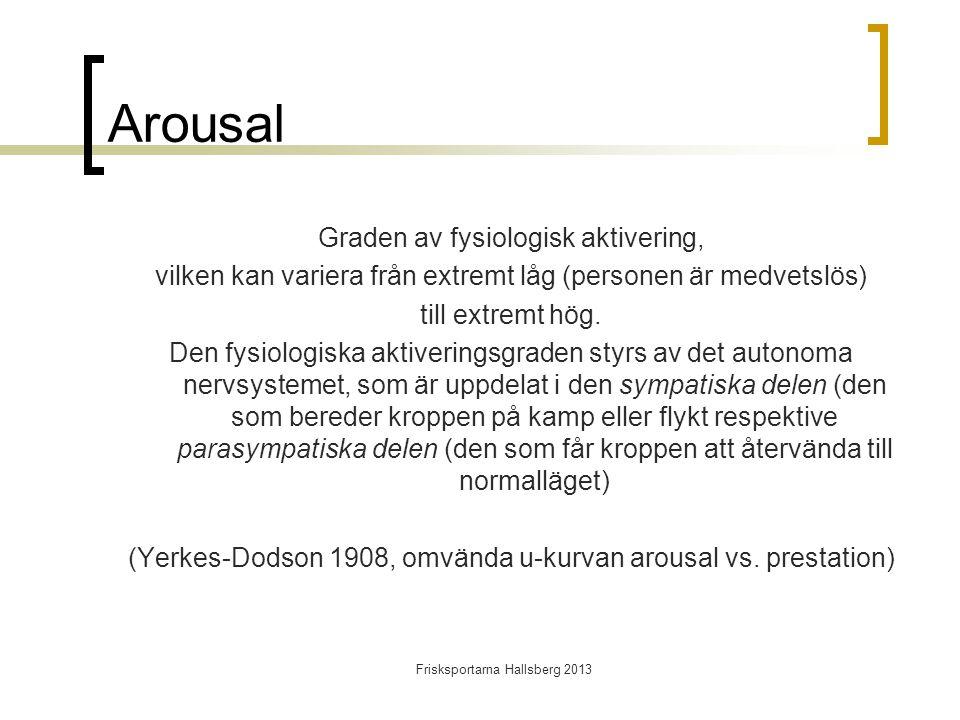 Frisksportarna Hallsberg 2013 Arousal Graden av fysiologisk aktivering, vilken kan variera från extremt låg (personen är medvetslös) till extremt hög.