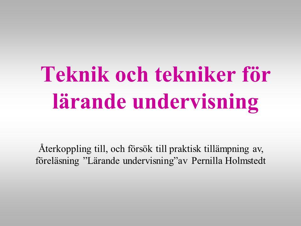 Teknik och tekniker för lärande undervisning Återkoppling till, och försök till praktisk tillämpning av, föreläsning Lärande undervisning av Pernilla Holmstedt