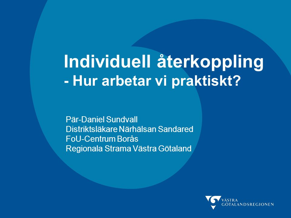 Individuell återkoppling - Hur arbetar vi praktiskt? Pär-Daniel Sundvall Distriktsläkare Närhälsan Sandared FoU-Centrum Borås Regionala Strama Västra