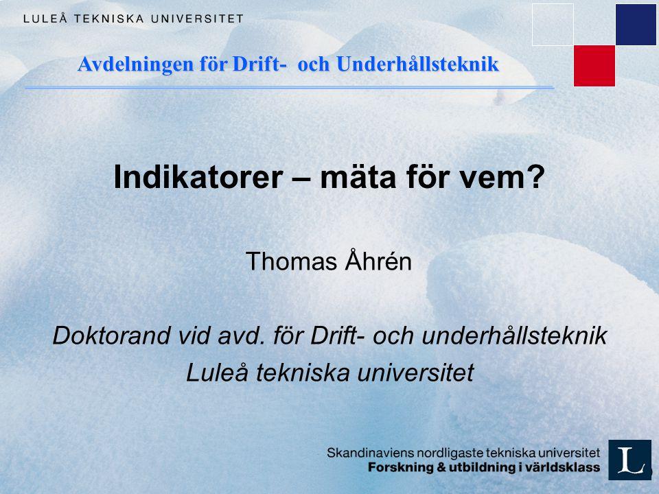 1 (47) Indikatorer – mäta för vem? Thomas Åhrén Doktorand vid avd. för Drift- och underhållsteknik Luleå tekniska universitet Avdelningen för Drift- o
