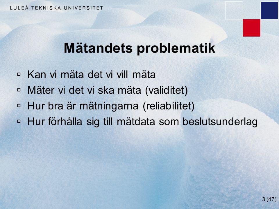 3 (47) Mätandets problematik  Kan vi mäta det vi vill mäta  Mäter vi det vi ska mäta (validitet)  Hur bra är mätningarna (reliabilitet)  Hur förhå