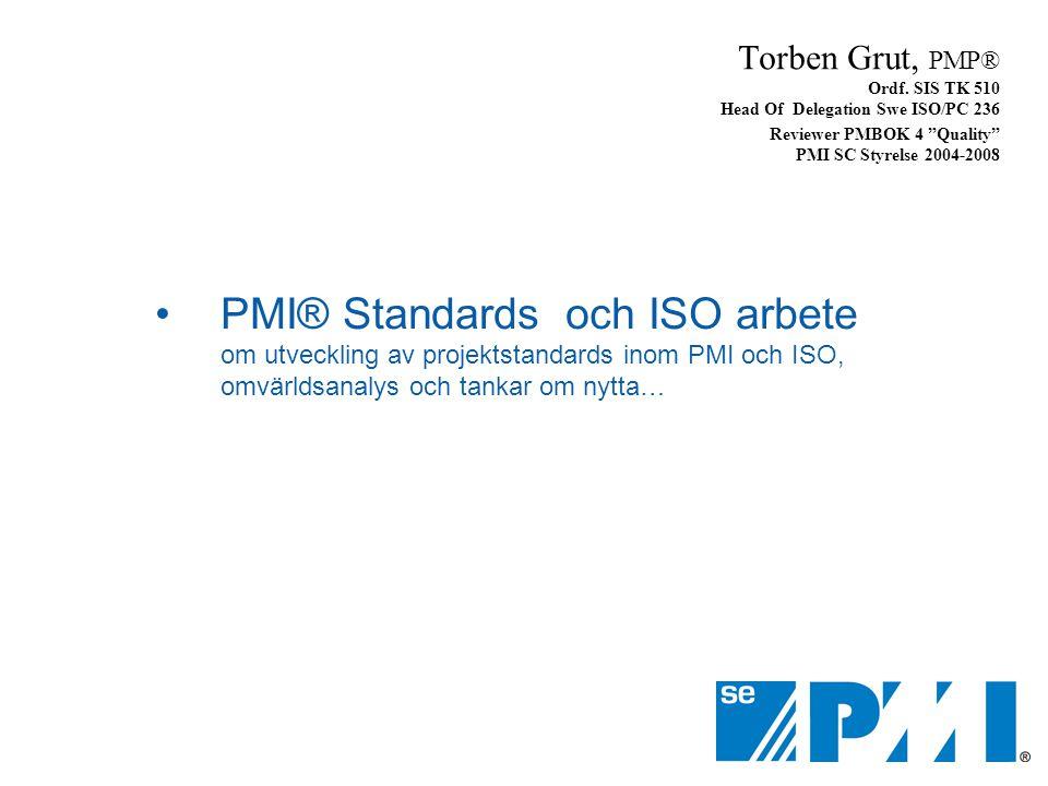 •PMI® Standards och ISO arbete om utveckling av projektstandards inom PMI och ISO, omvärldsanalys och tankar om nytta… Torben Grut, PMP® Ordf. SIS TK