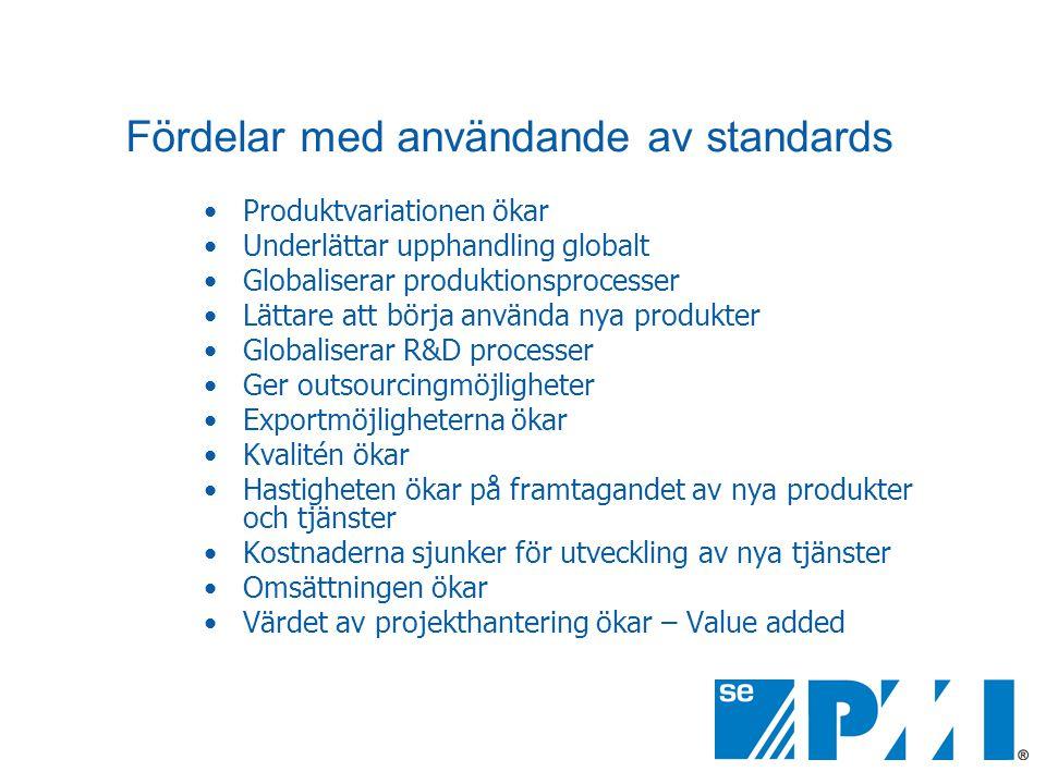 Fördelar med användande av standards •Produktvariationen ökar •Underlättar upphandling globalt •Globaliserar produktionsprocesser •Lättare att börja använda nya produkter •Globaliserar R&D processer •Ger outsourcingmöjligheter •Exportmöjligheterna ökar •Kvalitén ökar •Hastigheten ökar på framtagandet av nya produkter och tjänster •Kostnaderna sjunker för utveckling av nya tjänster •Omsättningen ökar •Värdet av projekthantering ökar – Value added