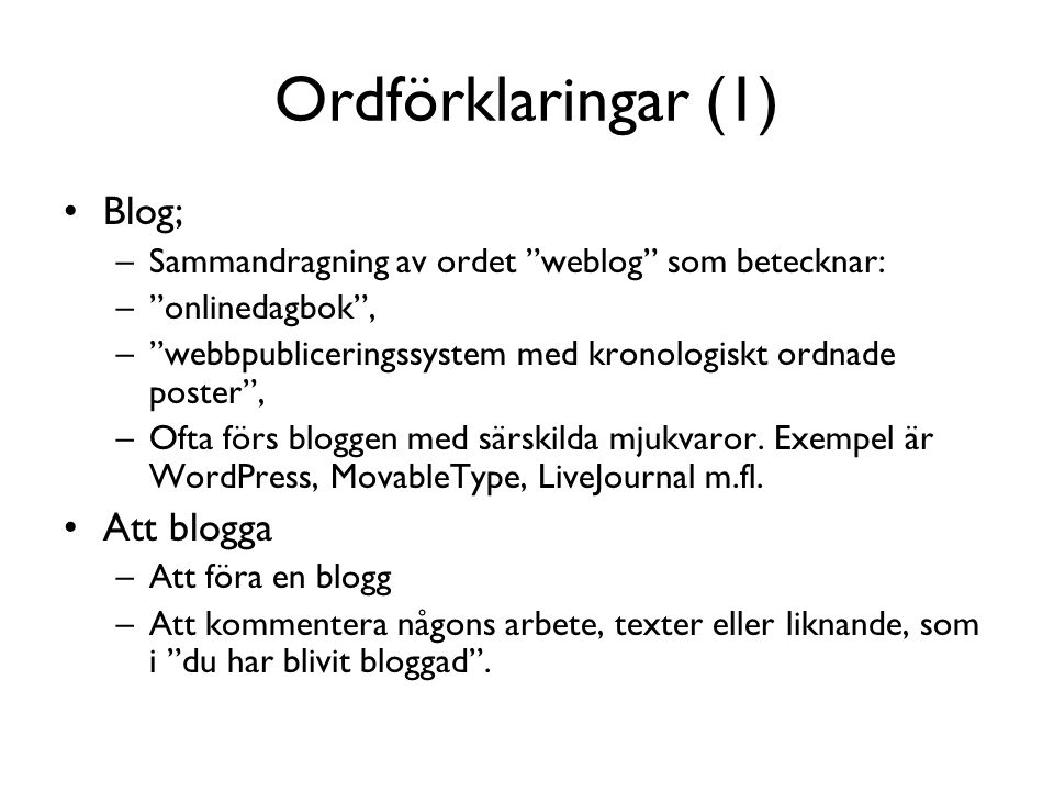 Ordförklaringar (1) •Blog; –Sammandragning av ordet weblog som betecknar: – onlinedagbok , – webbpubliceringssystem med kronologiskt ordnade poster , –Ofta förs bloggen med särskilda mjukvaror.