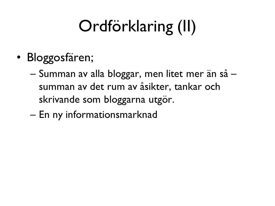 Ordförklaring (II) •Bloggosfären; –Summan av alla bloggar, men litet mer än så – summan av det rum av åsikter, tankar och skrivande som bloggarna utgör.